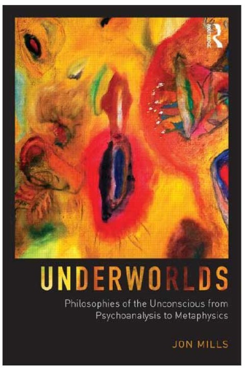 New Book by Jon Mills – Underworlds: Philosophies of the Unconscious from Psychoanalysis to Metaphysics