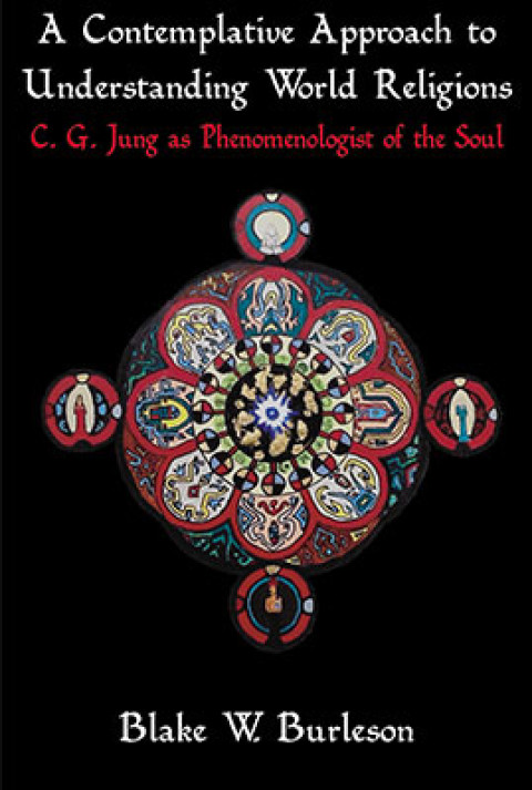 New Book Launched! A Contemplative Approach To Understanding World Religions C. G. Jung as Phenomenologist of the Soul by Blake W. Burleson